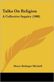 Talks on Religion: A Collective Inquiry (1908) - Henry Bedinger Mitchell