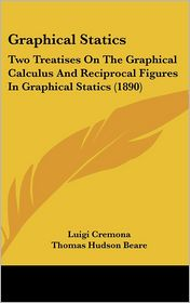 Graphical Statics: Two Treatises on the Graphical Calculus and Reciprocal Figures in Graphical Statics (1890) - Luigi Cremona, Thomas Hudson Beare (Translator)