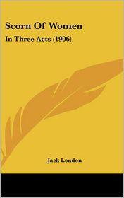 Scorn of Women: In Three Acts (1906) - Jack London
