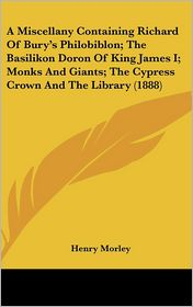A Miscellany Containing Richard of Bury's Philobiblon; the Basilikon Doron of King James I; Monks and Giants; the Cypress Crown and the Library - Henry Morley (Introduction)