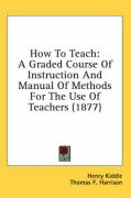 How to Teach: A Graded Course of Instruction and Manual of Methods for the Use of Teachers (1877)