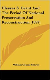 Ulysses S Grant and the Period of National Preservation and Reconstruction - William Conant Church