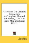 A Treatise on Ceramic Industries: A Complete Manual for Pottery, Tile and Brick Manufacturers (1911)