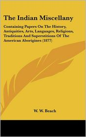 The Indian Miscellany: Containing Papers on the History, Antiquities, Arts, Languages, Religions, Traditions and Superstitions of the American Aborigi - W.W. Beach