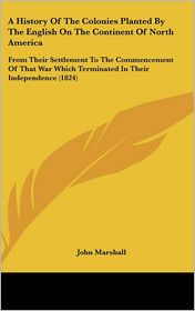 A History of the Colonies Planted by the English on the Continent of North Americ: From Their Settlement to the Commencement of That War Which Termin - John Marshall