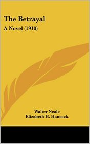 The Betrayal: A Novel (1910) - Walter Neale, Elizabeth H. Hancock