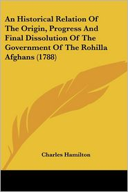 An Historical Relation of the Origin, Progress and Final Dissolution of the Government of the Rohilla Afghans (1788) - Charles Hamilton