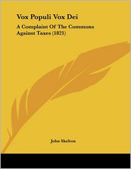 Vox Populi Vox Dei: A Complaint Of The Commons Against Taxes (1821) - John Skelton