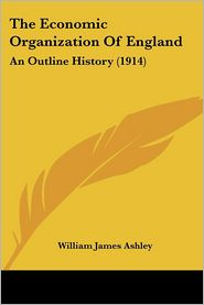 The Economic Organization of England: An Outline History (1914) - William James Ashley