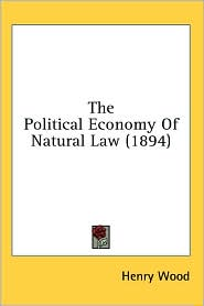 The Political Economy of Natural Law (1894) - Henry Wood