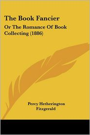 The Book Fancier: Or the Romance of Book Collecting (1886) - Percy Hetherington Fitzgerald