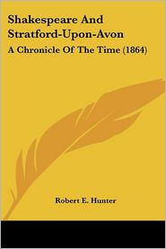 Shakespeare and Stratford-Upon-Avon: A Chronicle of the Time (1864) - Robert E. Hunter
