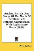 Ancient Ballads and Songs of the North of Scotland V2: Hitherto Unpublished, with Explanatory Notes (1828)
