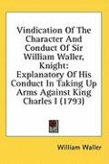 Vindication of the Character and Conduct of Sir William Waller, Knight: Explanatory of His Conduct in Taking Up Arms Against King Charles I (1793)