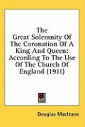 The Great Solemnity of the Coronation of a King and Queen: According to the Use of the Church of England (1911)