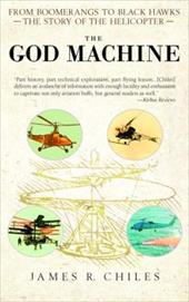 The God Machine: From Boomerangs to Black Hawks: The Story of the Helicopter - Chiles, James R.
