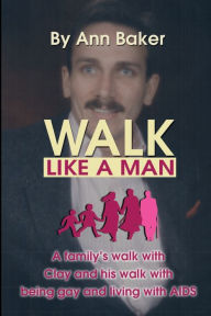 Walk like a Man: A Family's Walk with Clay and His Walk with Being Gay and Living with AIDS - Ann Baker
