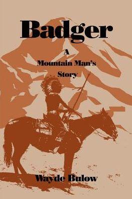 Badger: A Mountain Man's Story - Wayde Bulow