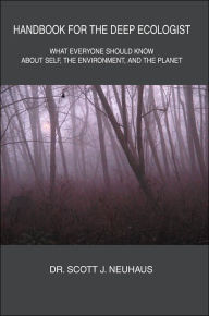 Handbook for the Deep Ecologist: What Everyone Should Know about Self, the Environment, and the Planet - Scott J. Neuhaus