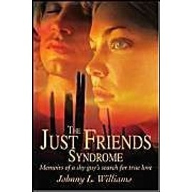 The Just Friends Syndrome: Memoirs of a Shy Guy's Search for True Love - Johnny L. Williams