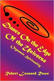 Dance on the Edge of the Universe: Orgasmic Spirituality - Robert Leonard Rowe