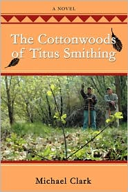 The Cottonwoods Of Titus Smithing - Michael Clark