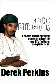 Poetic Philosophy: a poetic autobiography that is inspired by real life feelings & experiences - Derek Perkins