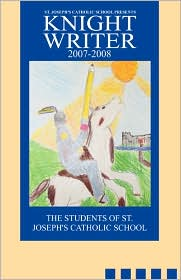 St. Joseph's Catholic School Presents Knight Writers 2007-2008 - Students Of St. Joseph's