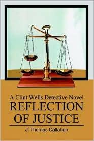 Reflection of Justice: A Clint Wells Detective Novel - J. Thomas Callahan