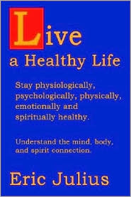 Live a Healthy Life: Stay Physiologically, Psychologically, Physically, Emotionally and Spiritually Healthy