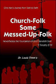 Church-Folk some Messed-up-Folk: One mans journey from faith to Faith - Louis Timm's