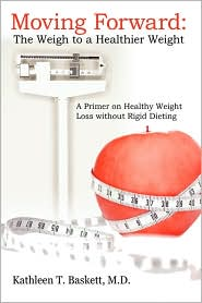 Moving Forward: The Weigh to a Healthier Weight: A Primer on Healthy Weight Loss Without Rigid Dieting - M. D. Kathleen T. Baskett