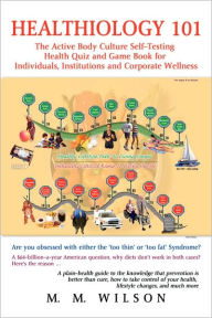 Healthiology 101:The Active Body Culure Self-Testing Health Quiz and Game Book for Individuals, Institutions and Corporate Wellness - M. M. Wilson