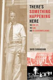 There's Something Happening Here: The New Left, the Klan, and FBI Counterintelligence - Cunningham, David