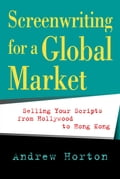 Screenwriting for a Global Market: Selling Your Scripts from Hollywood to Hong Kong - Horton, Andrew