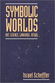 Symbolic Worlds: Art, Science, Language, Ritual - Israel Scheffler