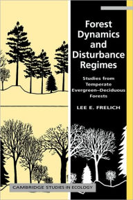 Forest Dynamics and Disturbance Regimes: Studies from Temperate Evergreen-Deciduous Forests - Lee E. Frelich