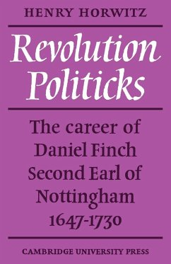 Revolution Politicks: The Career of Daniel Finch Second Earl of Nottingham, 1647-1730 - Horwitz, Henry
