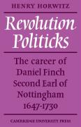 Revolution Politicks: The Career of Daniel Finch Second Earl of Nottingham, 1647-1730