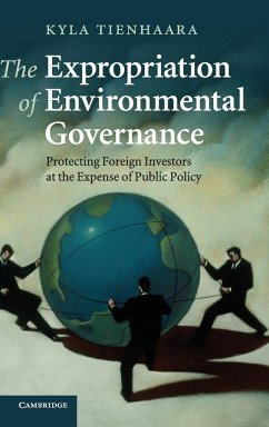 The Expropriation of Environmental Governance: Protecting Foreign Investors at the Expense of Public Policy - Tienhaara, Kyla
