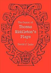 The Canon of Thomas Middleton's Plays: Internal Evidence for the Major Problems of Authorship - Lake, David J.