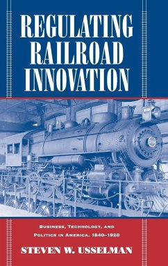 Regulating Railroad Innovation: Business, Technology, and Politics in America, 1840 1920 - Usselman, Steven W.
