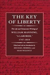 The Key of Liberty: The Life and Democratic Writings of William Manning - Merrill, Michael / Manning, William / Wilentz, Sean