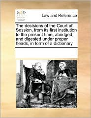 The decisions of the Court of Session, from its first institution to the present time, abridged, and digested under proper heads, in form of a dictionary