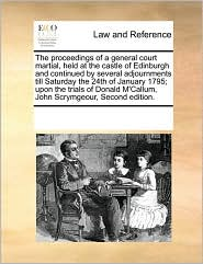 The proceedings of a general court martial, held at the castle of Edinburgh and continued by several adjournments till Saturday the 24th of January 1795; upon the trials of Donald M'Callum, John Scrymgeour, Second edition.