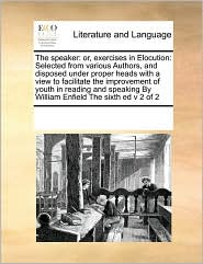 The speaker: or, exercises in Elocution: Selected from various Authors, and disposed under proper heads with a view to facilitate the improvement of youth in reading and speaking By William Enfield The sixth ed v 2 of 2 - See Notes Multiple Contributors