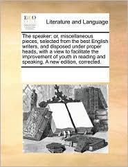 The speaker: or, miscellaneous pieces, selected from the best English writers, and disposed under proper heads, with a view to facilitate the improvement of youth in reading and speaking. A new edition, corrected. - See Notes Multiple Contributors
