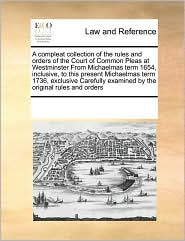 A compleat collection of the rules and orders of the Court of Common Pleas at Westminster From Michaelmas term 1654, inclusive, to this present Michaelmas term 1736, exclusive Carefully examined by the original rules and orders - See Notes Multiple Contributors