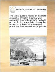 The family guide to health: or, a general practice of physic In a familiar way: containing the most approved methods of cure, for the several disorders of the human body, from the writings and practice of the most eminent physicians - See Notes Multiple Contributors