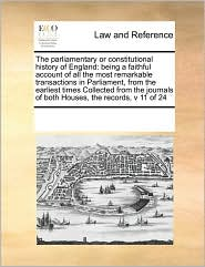 The parliamentary or constitutional history of England: being a faithful account of all the most remarkable transactions in Parliament, from the earliest times Collected from the journals of both Houses, the records, v 11 of 24 - See Notes Multiple Contributors